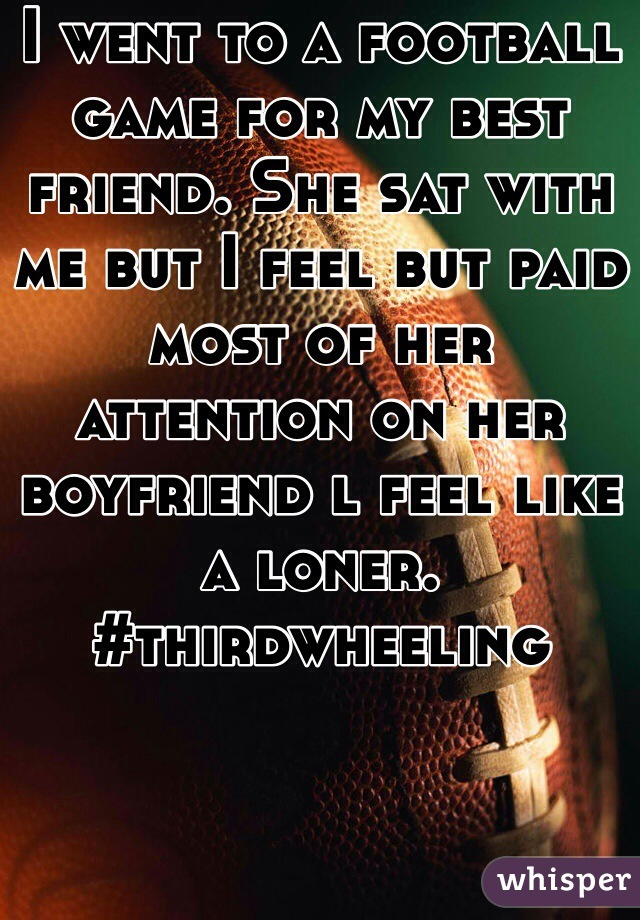 I went to a football game for my best friend. She sat with me but I feel but paid most of her attention on her boyfriend l feel like a loner. #thirdwheeling