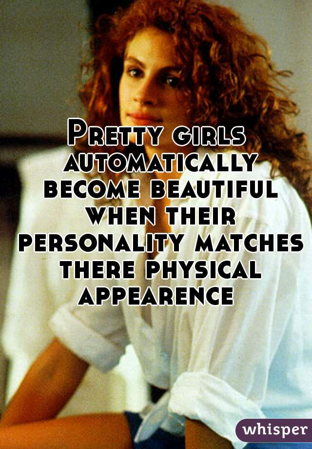 Pretty girls automatically become beautiful when their personality matches there physical appearence