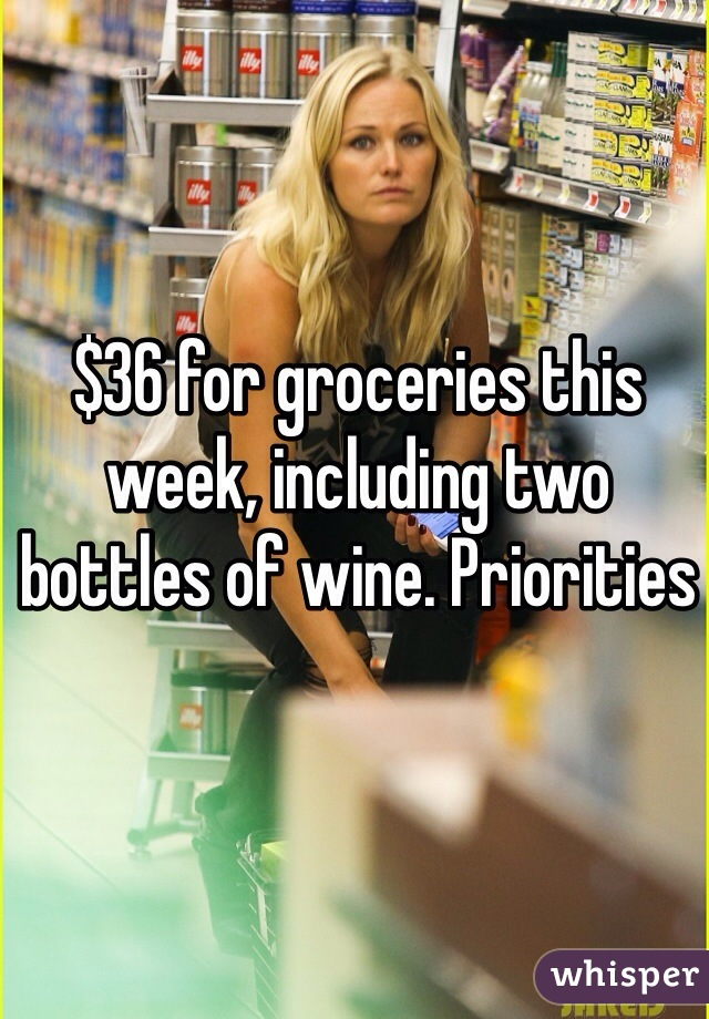 $36 for groceries this week, including two bottles of wine. Priorities