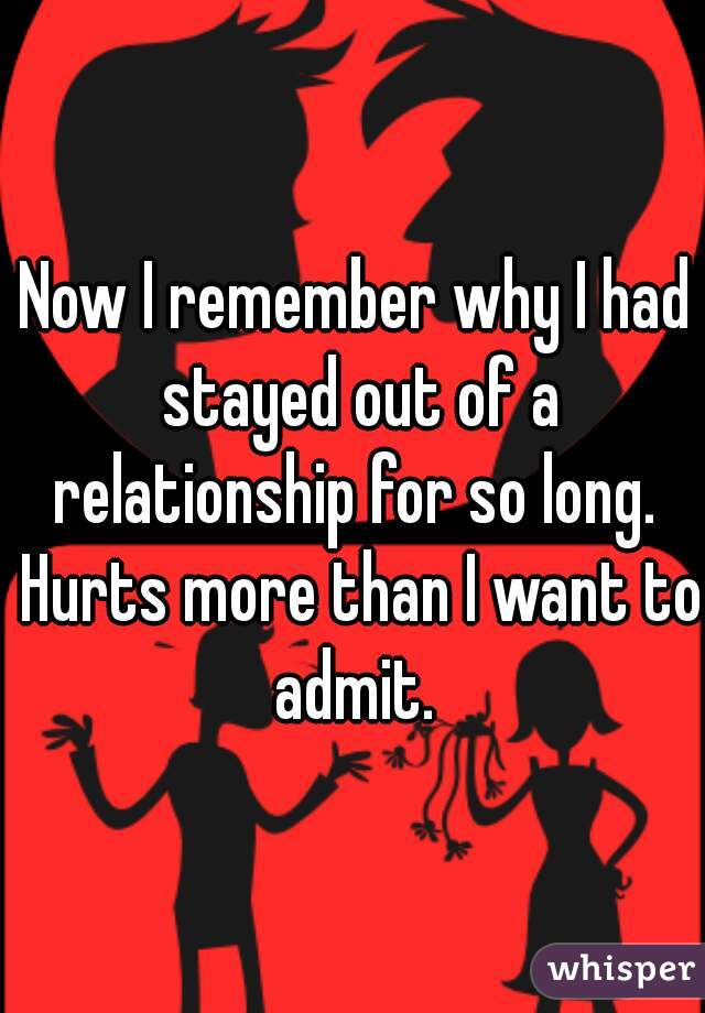 Now I remember why I had stayed out of a relationship for so long.  Hurts more than I want to admit.