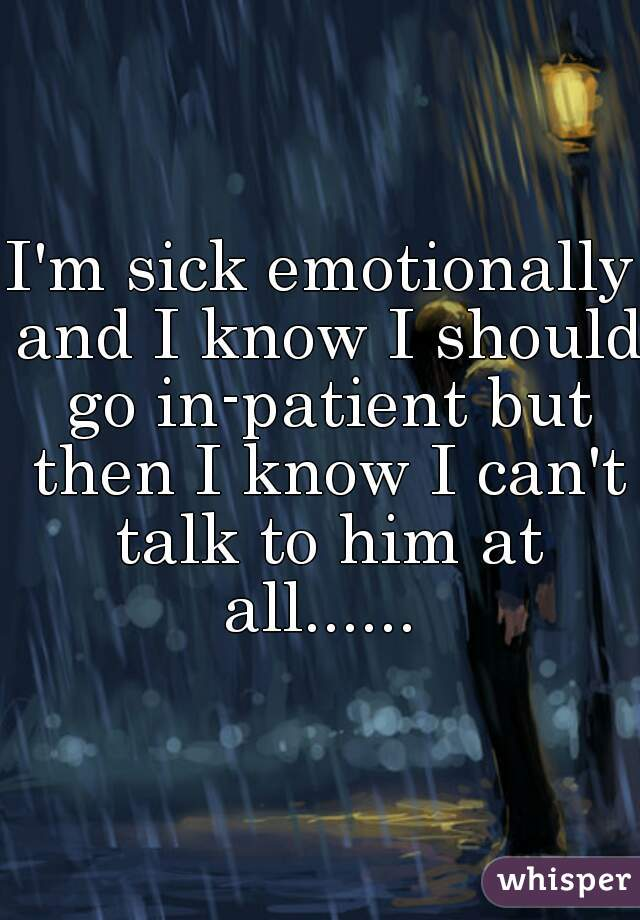 I'm sick emotionally and I know I should go in-patient but then I know I can't talk to him at all......