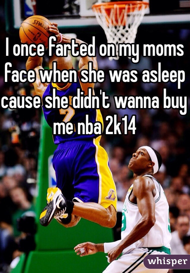 I once farted on my moms face when she was asleep cause she didn't wanna buy me nba 2k14