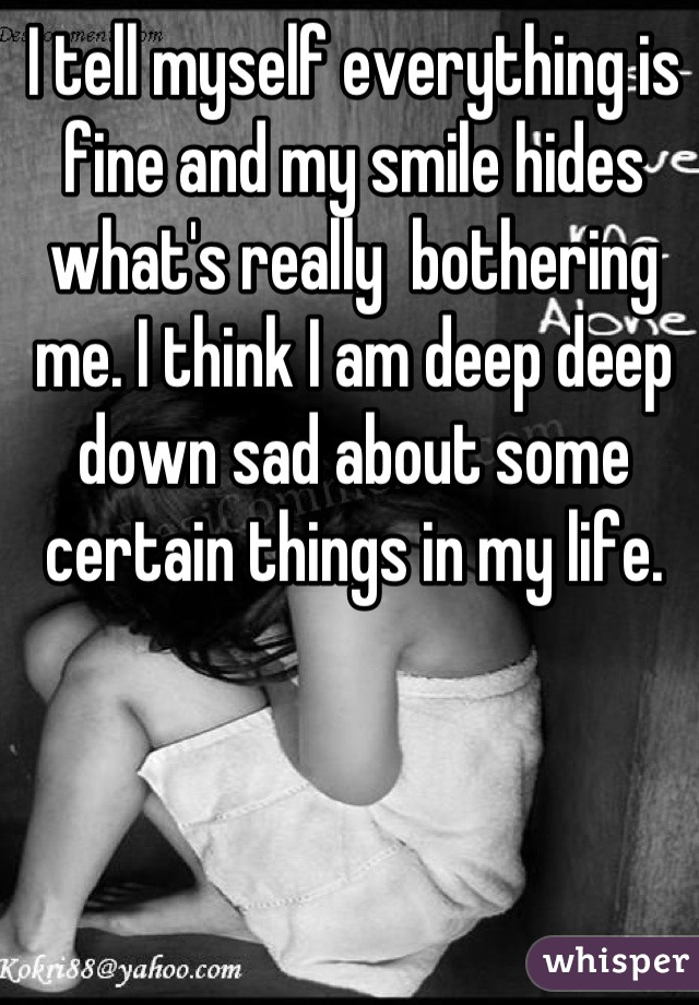 I tell myself everything is fine and my smile hides what's really  bothering me. I think I am deep deep down sad about some certain things in my life.