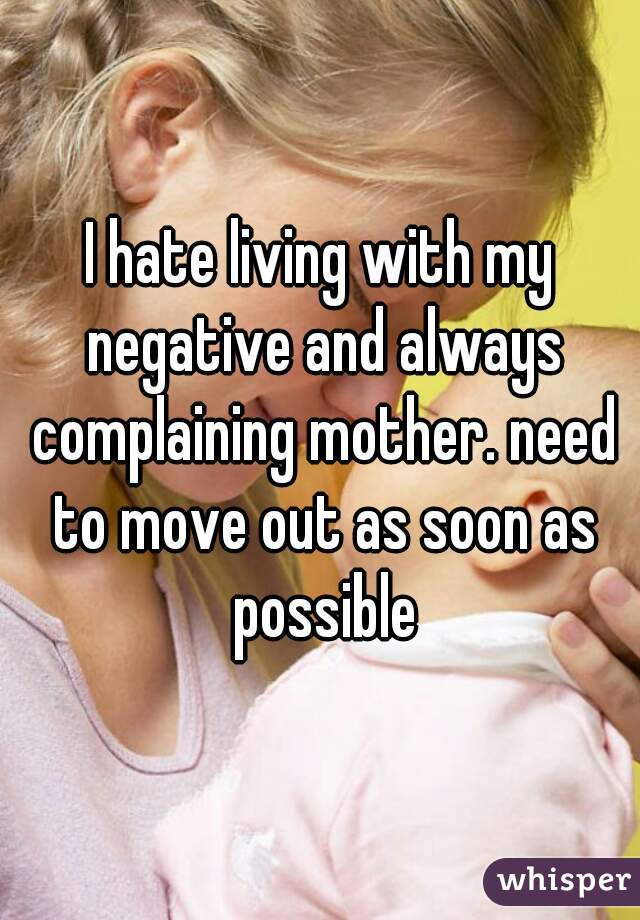 I hate living with my negative and always complaining mother. need to move out as soon as possible