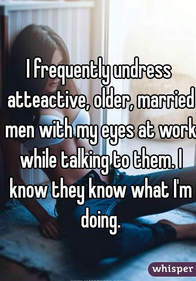 I frequently undress atteactive, older, married men with my eyes at work while talking to them. I know they know what I'm doing.