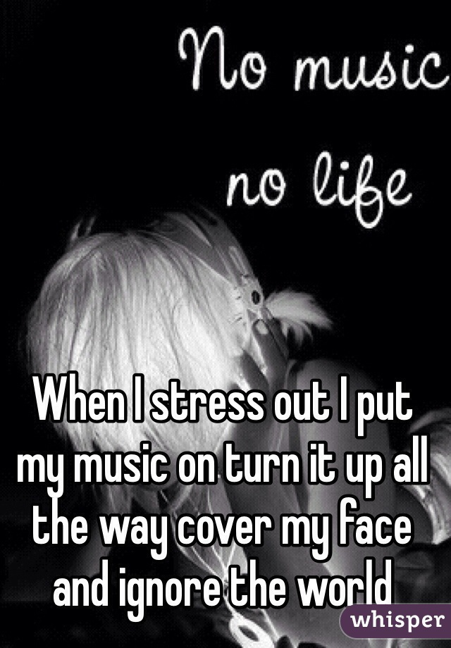 When I stress out I put my music on turn it up all the way cover my face and ignore the world