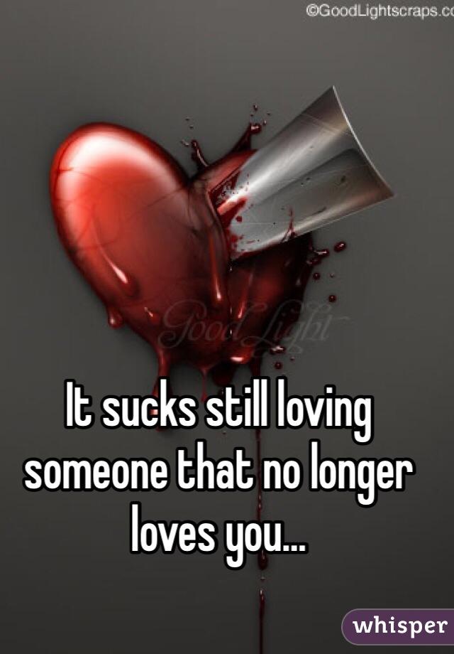 It sucks still loving someone that no longer loves you…