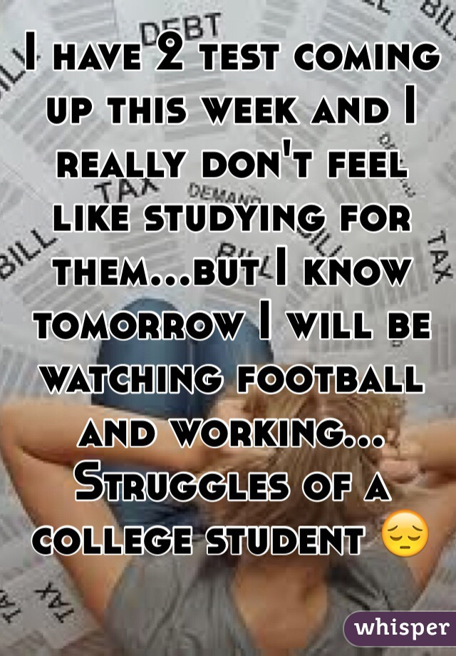I have 2 test coming up this week and I really don't feel like studying for them...but I know tomorrow I will be watching football and working... Struggles of a college student 😔
