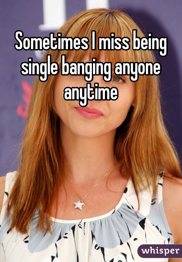 Sometimes I miss being single banging anyone anytime