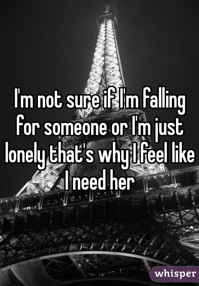 I'm not sure if I'm falling for someone or I'm just lonely that's why I feel like I need her