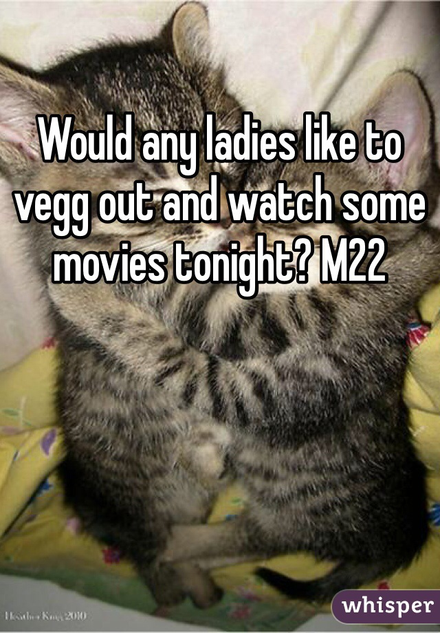 Would any ladies like to vegg out and watch some movies tonight? M22