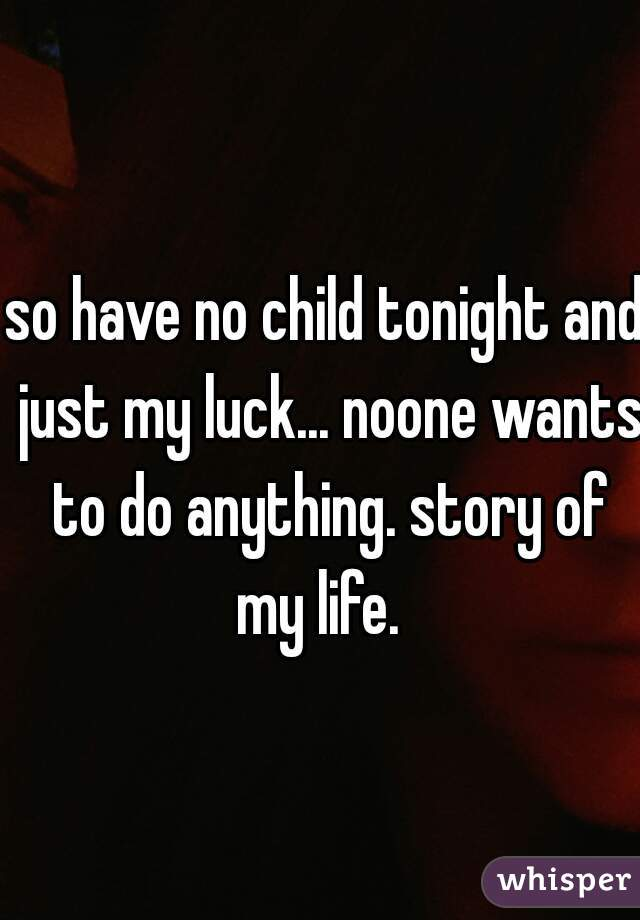 so have no child tonight and just my luck... noone wants to do anything. story of my life.