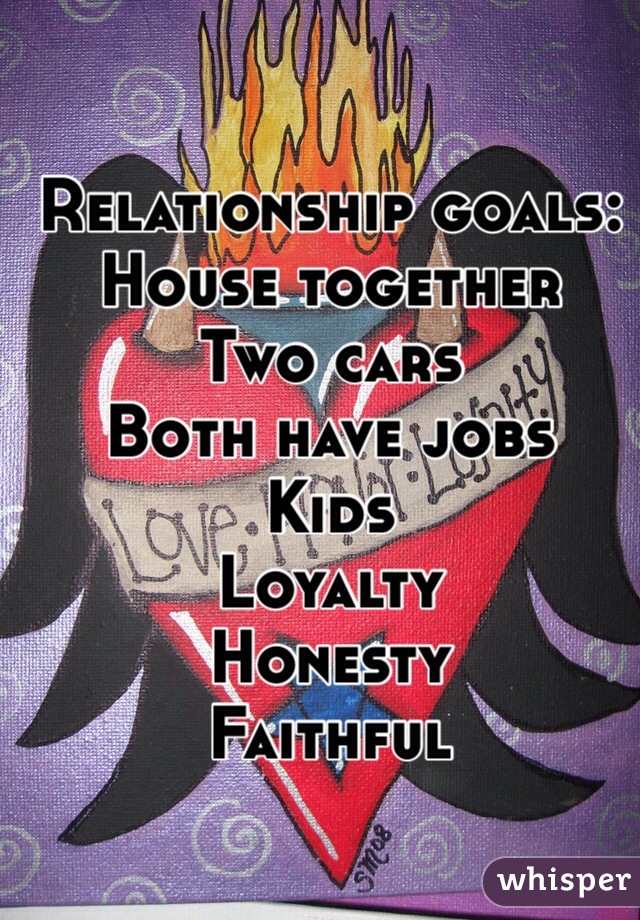 Relationship goals: House together Two cars Both have jobs Kids  Loyalty Honesty Faithful