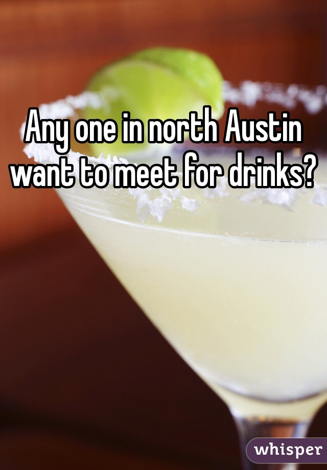 Any one in north Austin want to meet for drinks?