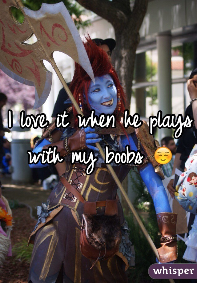 I love it when he plays with my boobs ☺️