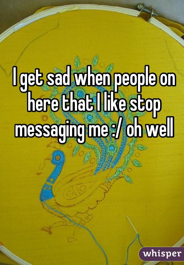I get sad when people on here that I like stop messaging me :/ oh well
