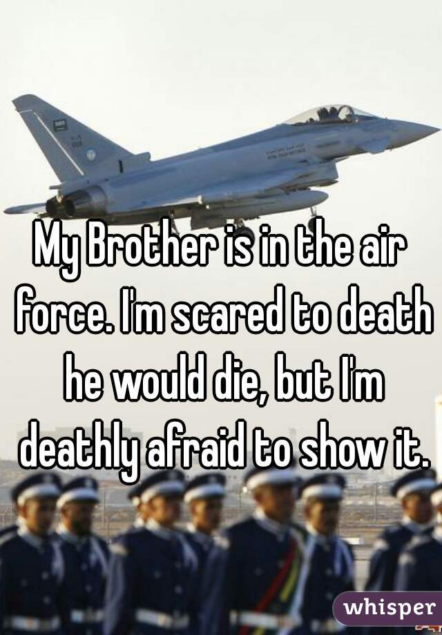 My Brother is in the air force. I'm scared to death he would die, but I'm deathly afraid to show it.
