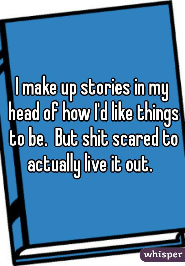 I make up stories in my head of how I'd like things to be.  But shit scared to actually live it out.