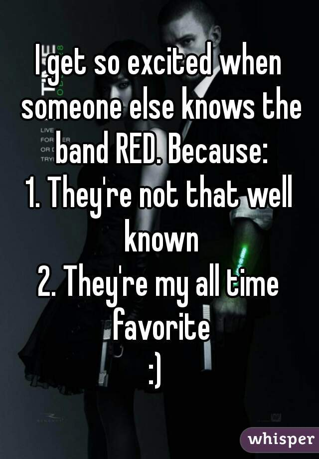 I get so excited when someone else knows the band RED. Because: 1. They're not that well known 2. They're my all time favorite :)
