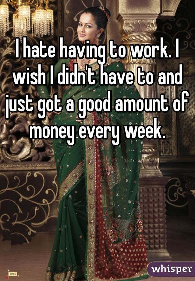 I hate having to work. I wish I didn't have to and just got a good amount of money every week.