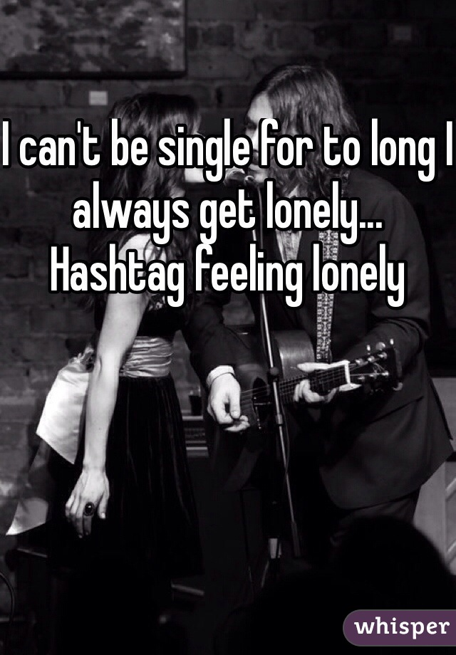 I can't be single for to long I always get lonely... Hashtag feeling lonely