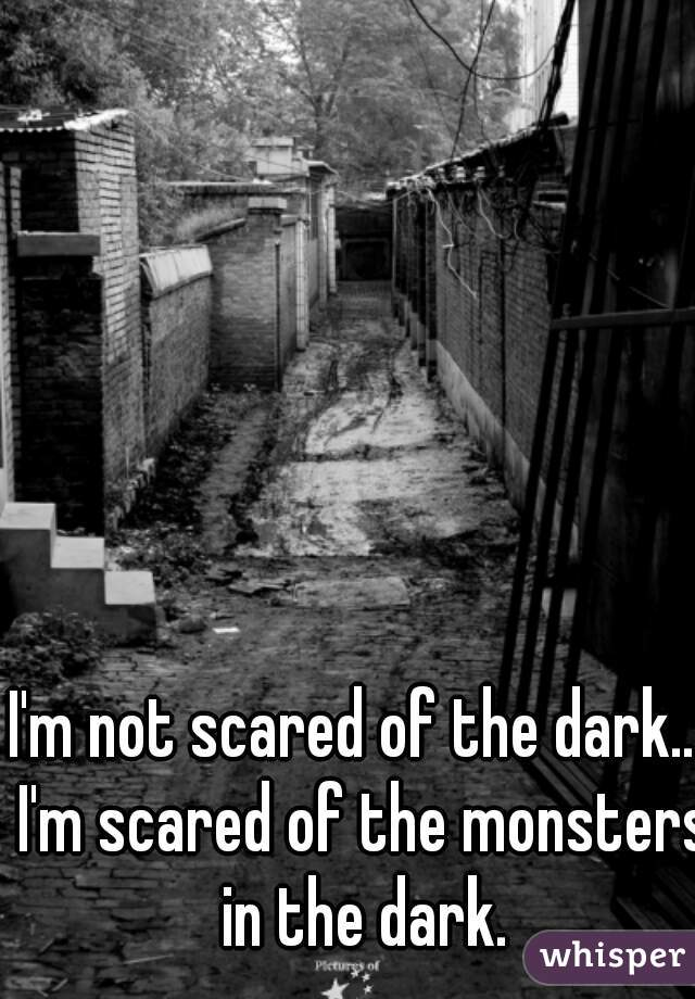 I'm not scared of the dark... I'm scared of the monsters in the dark.