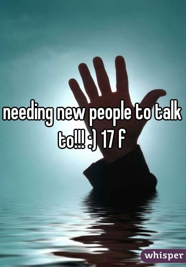 needing new people to talk to!!! :) 17 f