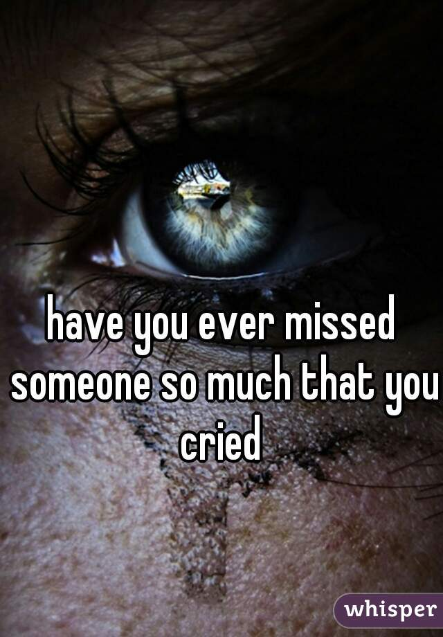 have you ever missed someone so much that you cried