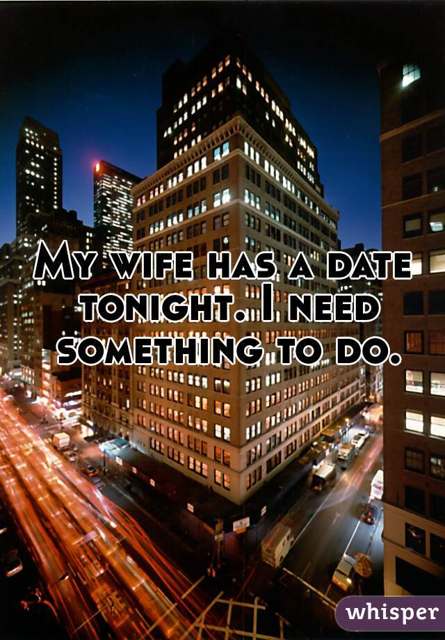 My wife has a date tonight. I need something to do.