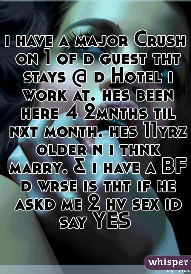 i have a major Crush on 1 of d guest tht stays @ d Hotel i work at. hes been here 4 2mnths til nxt month. hes 11yrz older n i thnk marry. & i have a BF d wrse is tht if he askd me 2 hv sex id say YES