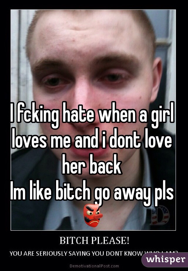 I fcking hate when a girl loves me and i dont love her back Im like bitch go away pls 👺