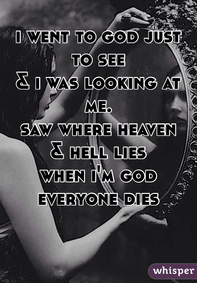 i went to god just to see & i was looking at me. saw where heaven & hell lies when i'm god everyone dies