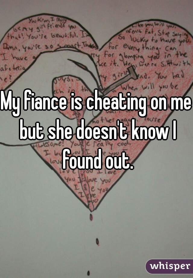My fiance is cheating on me but she doesn't know I found out.
