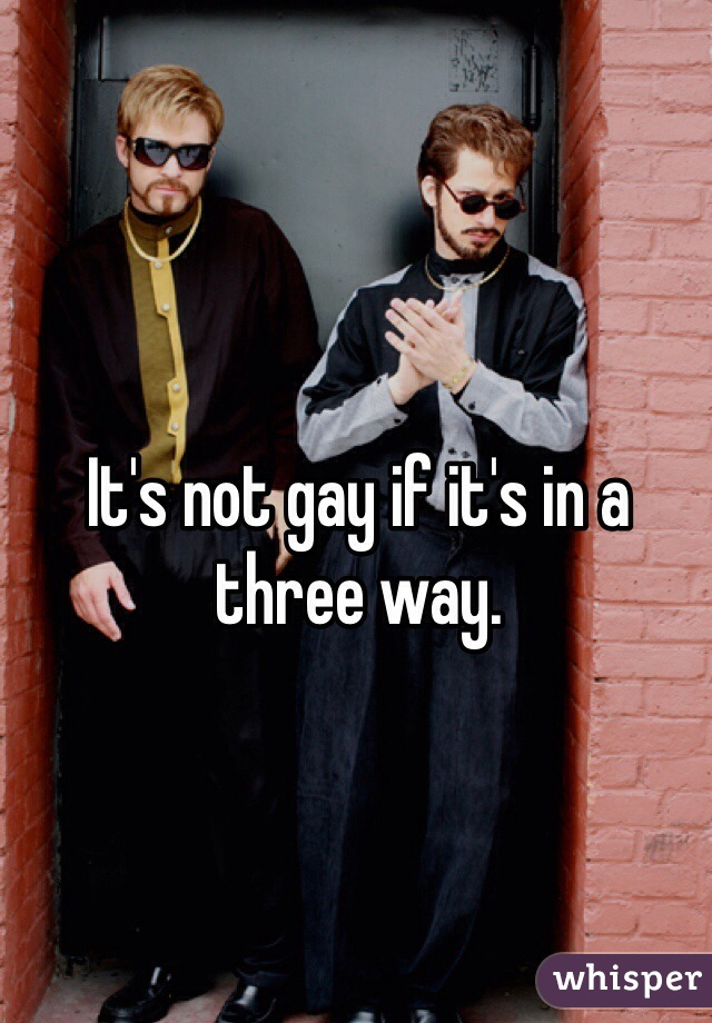 It's not gay if it's in a three way.