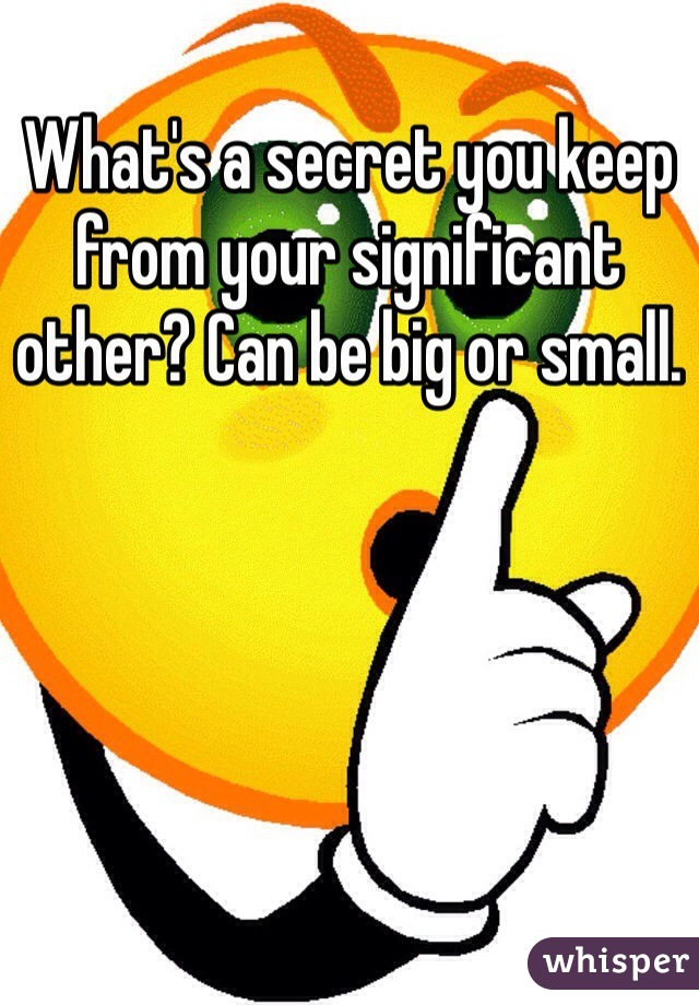 What's a secret you keep from your significant other? Can be big or small.
