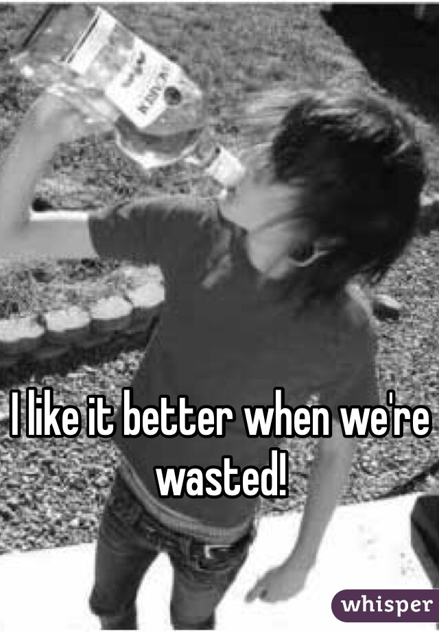 I like it better when we're wasted!