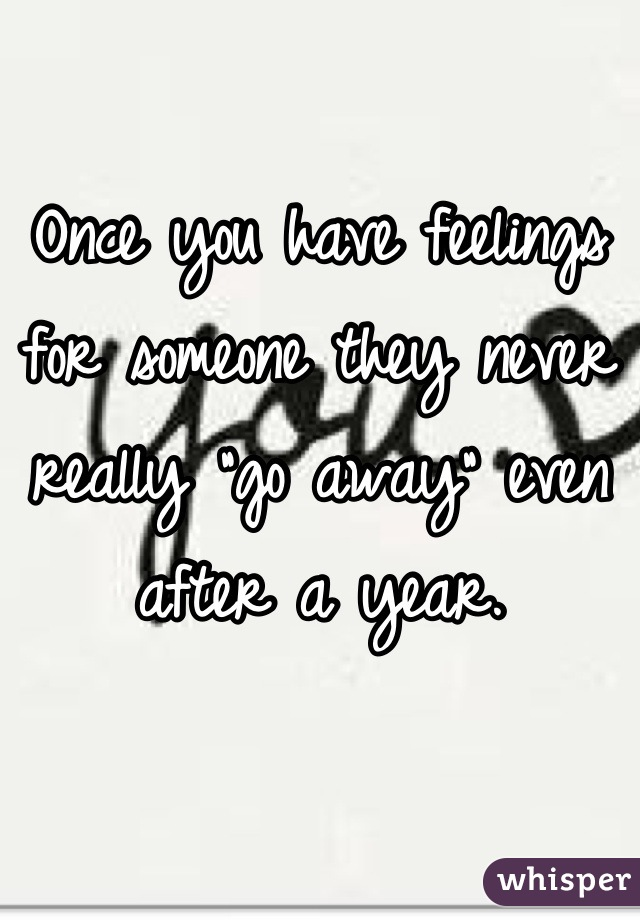 """Once you have feelings for someone they never really """"go away"""" even after a year."""