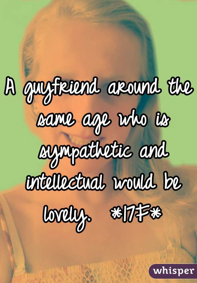 A guyfriend around the same age who is sympathetic and intellectual would be lovely.  *17F*