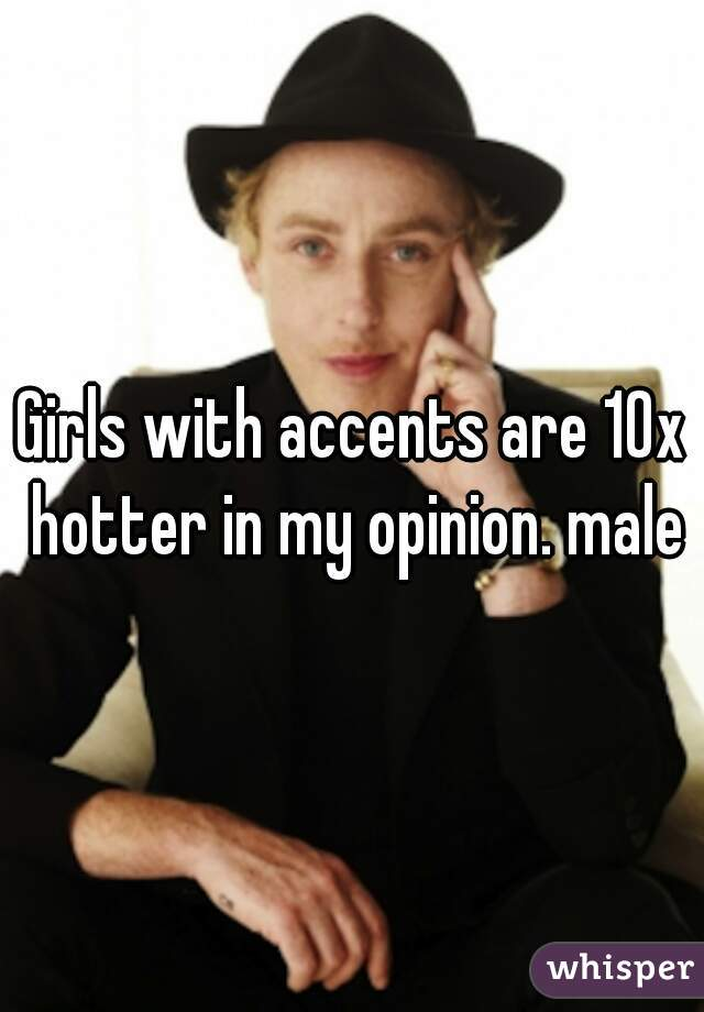 Girls with accents are 10x hotter in my opinion. male