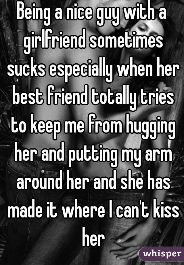 Being a nice guy with a girlfriend sometimes sucks especially when her best friend totally tries to keep me from hugging her and putting my arm around her and she has made it where I can't kiss her