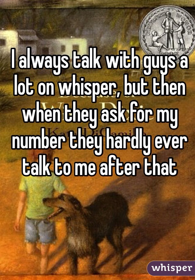 I always talk with guys a lot on whisper, but then when they ask for my number they hardly ever talk to me after that