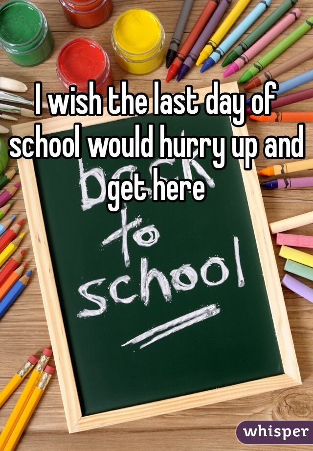 I wish the last day of school would hurry up and get here