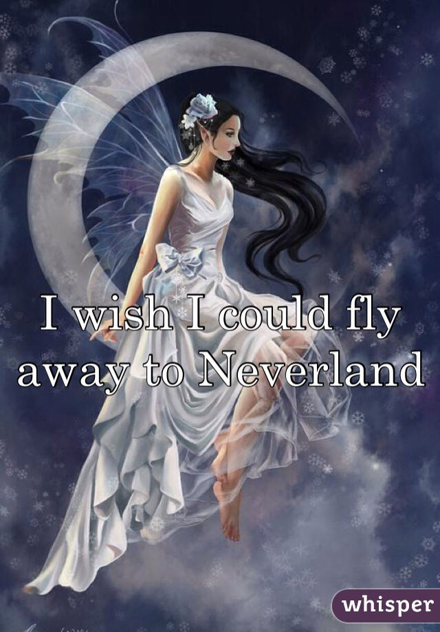 I wish I could fly away to Neverland