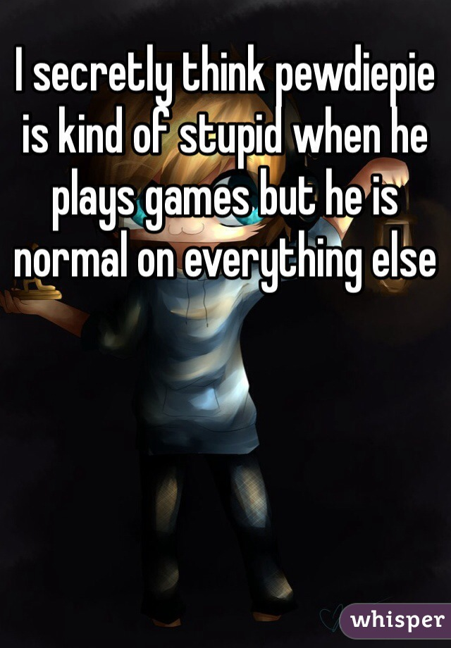 I secretly think pewdiepie is kind of stupid when he plays games but he is normal on everything else