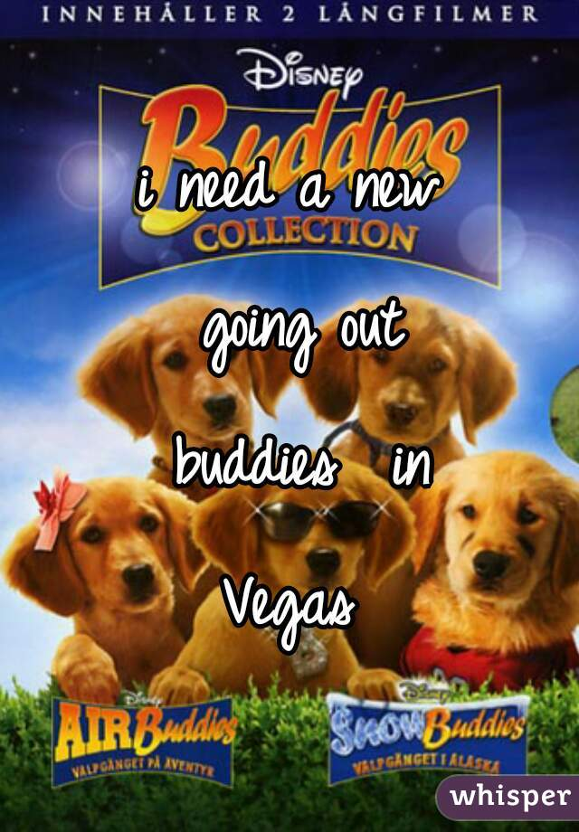 i need a new going out buddies  in Vegas