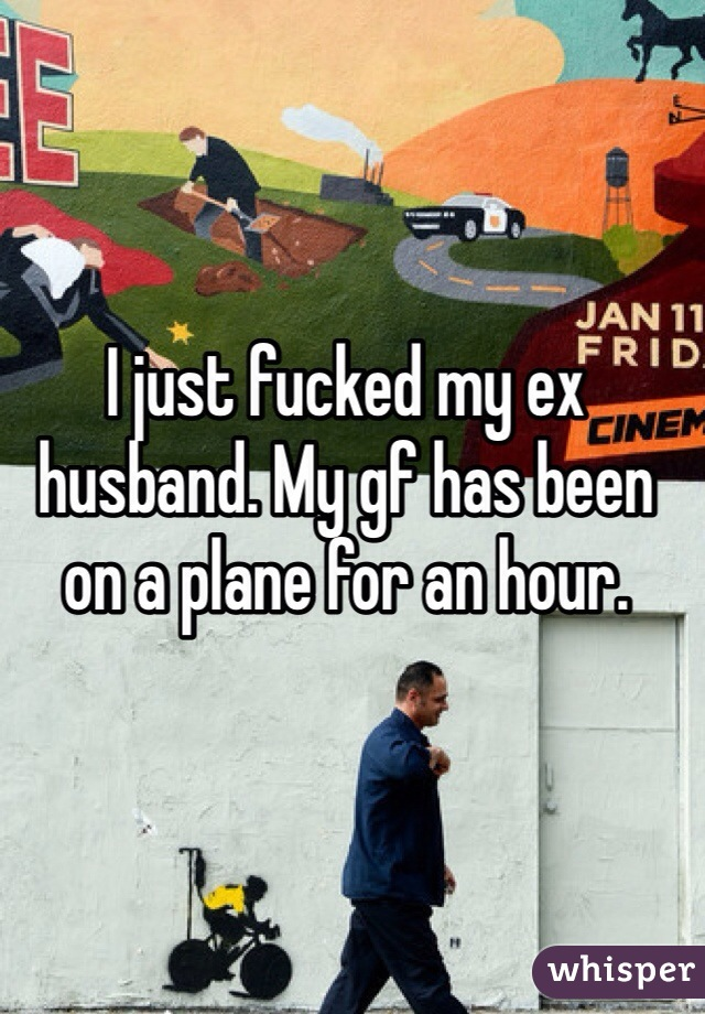 I just fucked my ex husband. My gf has been on a plane for an hour.