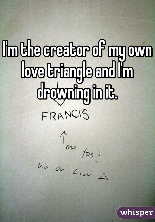 I'm the creator of my own love triangle and I'm drowning in it.