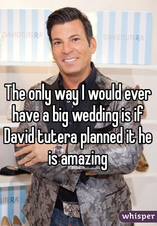 The only way I would ever have a big wedding is if David tutera planned it he is amazing