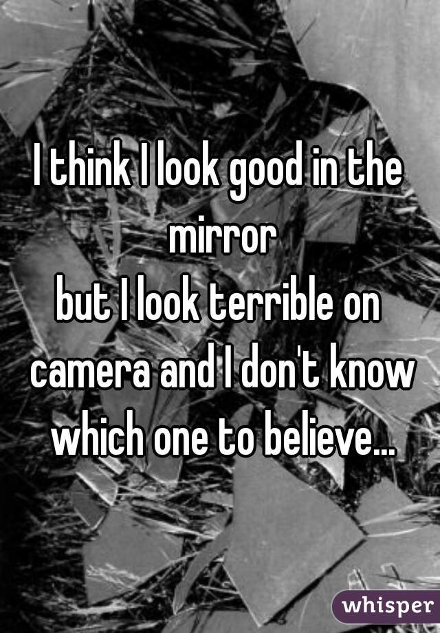 I think I look good in the mirror but I look terrible on camera and I don't know which one to believe...