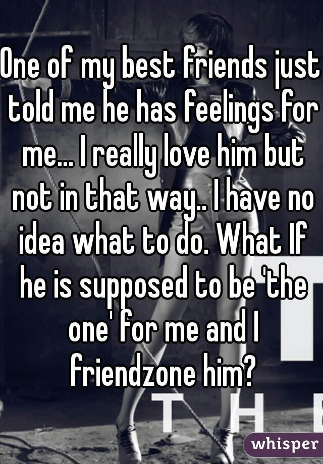 One of my best friends just told me he has feelings for me... I really love him but not in that way.. I have no idea what to do. What If he is supposed to be 'the one' for me and I friendzone him?